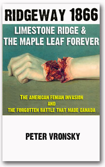 Limestone Ridge & The Maple Leaf Forever:  The American Fenian Invasion and the Forgotten Battle That Made Canada